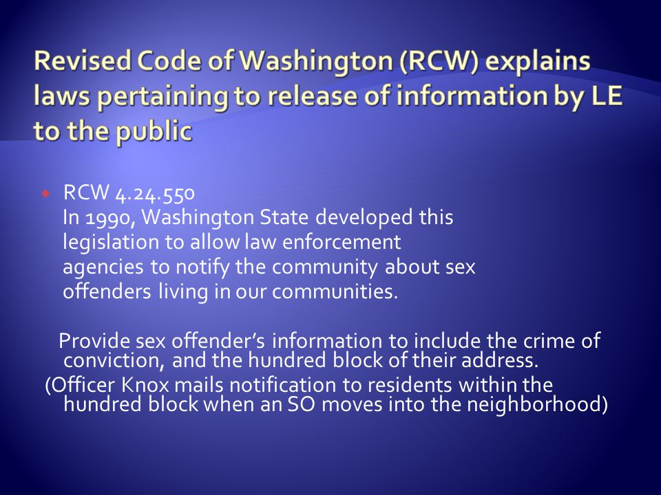  RCW 4.24.550 In 1990, Washington State developed this legislation to allow law enforcement agencies to notify the community about sex offenders living in our communities.