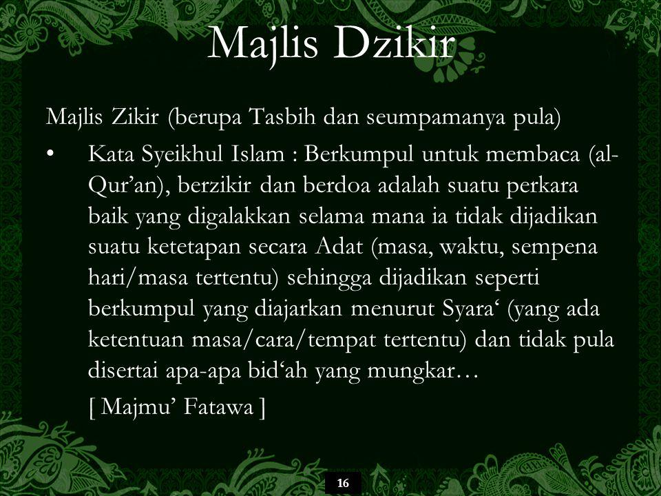 16 Majlis Dzikir Majlis Zikir (berupa Tasbih dan seumpamanya pula) Kata Syeikhul Islam : Berkumpul untuk membaca (al- Qur'an), berzikir dan berdoa ada