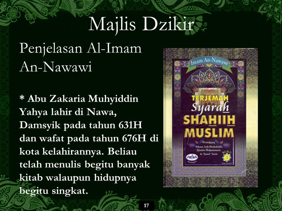 17 Majlis Dzikir Penjelasan Al-Imam An-Nawawi * Abu Zakaria Muhyiddin Yahya lahir di Nawa, Damsyik pada tahun 631H dan wafat pada tahun 676H di kota k