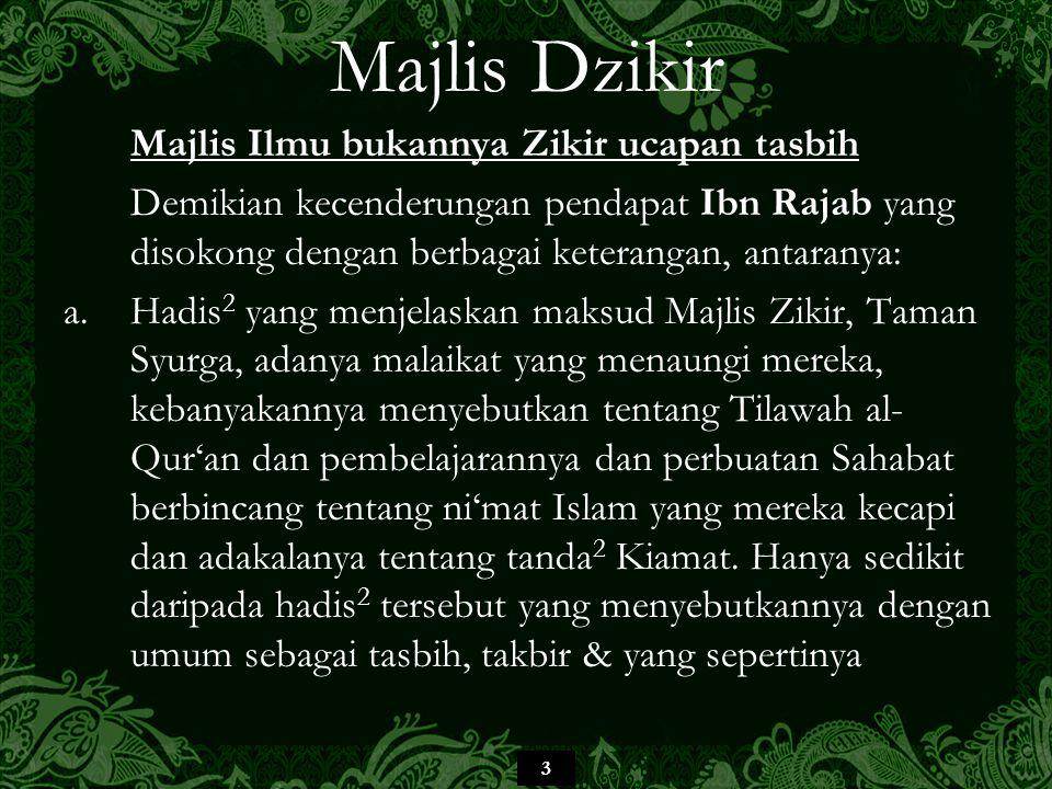 64 Majlis Dzikir Berbeza dengan berkumpul berzikir dengan suara tinggi, atau secara beramai-ramai dengan ada ketua ataupun secara serentak satu suara, atau berdendangan dengan suara beralunan yang sebahagiannya diiringi paluan alat- alat nyanyian dan lebih buruk lagi alat muzik dan segalanya itu bercanggah dengan suruhan al-Qur'an yang bersifat umum yang difahami dengan cara perlaksanaannya menurut Sunnah Nabi, tidak menepati ajaran para Sahabat dan warisan ilmu yang benar daripada para Imam Ahli Sunnah wal Jama'ah.