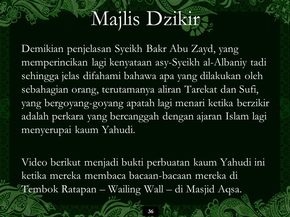 36 Majlis Dzikir Demikian penjelasan Syeikh Bakr Abu Zayd, yang memperincikan lagi kenyataan asy-Syeikh al-Albaniy tadi sehingga jelas difahami bahawa