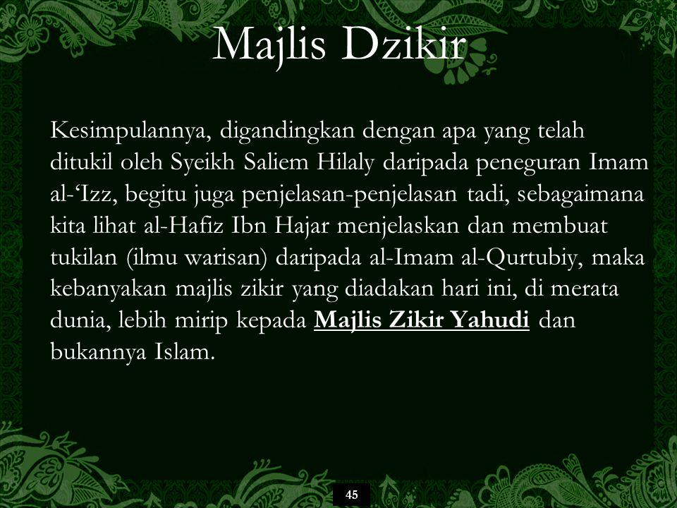 45 Majlis Dzikir Kesimpulannya, digandingkan dengan apa yang telah ditukil oleh Syeikh Saliem Hilaly daripada peneguran Imam al-'Izz, begitu juga penj