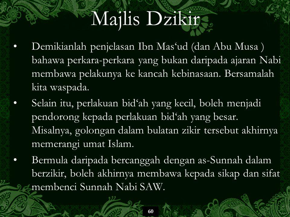 60 Majlis Dzikir Demikianlah penjelasan Ibn Mas'ud (dan Abu Musa ) bahawa perkara-perkara yang bukan daripada ajaran Nabi membawa pelakunya ke kancah