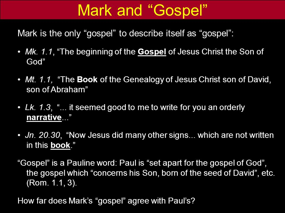 "Mark and ""Gospel"" Mark is the only ""gospel"" to describe itself as ""gospel"": Mk. 1.1, ""The beginning of the Gospel of Jesus Christ the Son of God"" Mt."