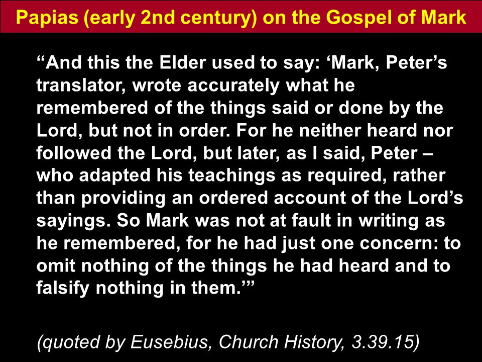 Papias (early 2nd century) on the Gospel of Mark And this the Elder used to say: 'Mark, Peter's translator, wrote accurately what he remembered of the things said or done by the Lord, but not in order.