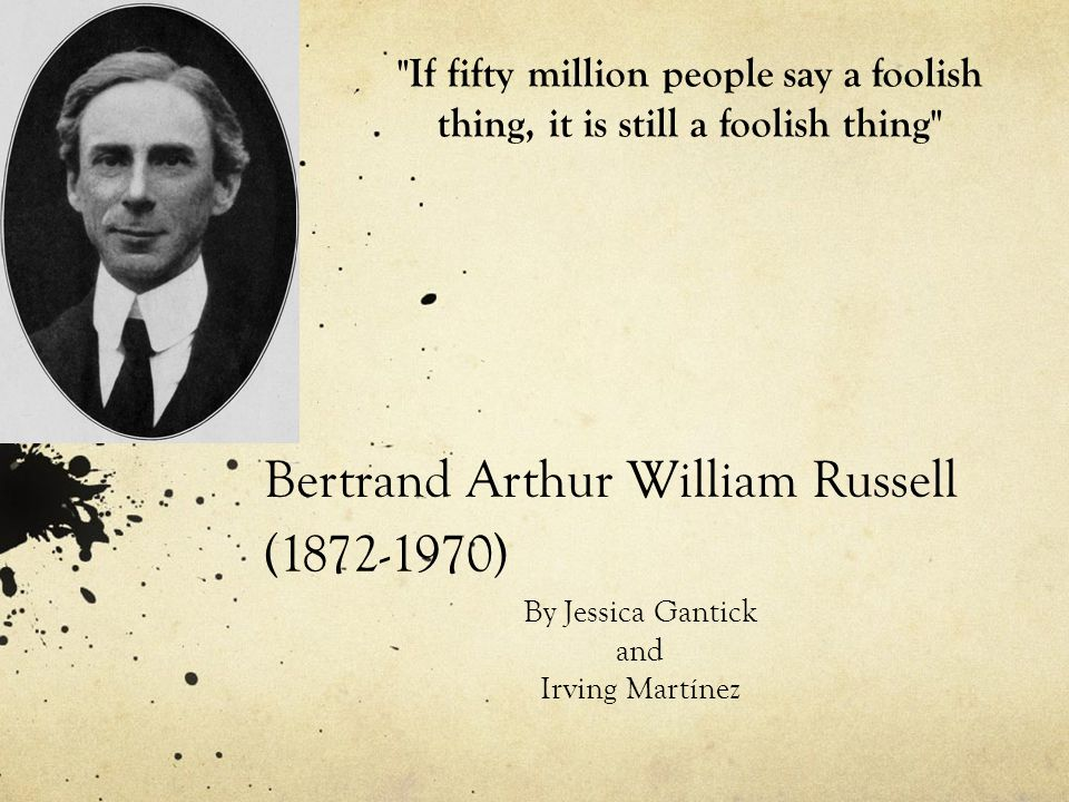 Bertrand Arthur William Russell (1872-1970) By Jessica Gantick and Irving Martínez If fifty million people say a foolish thing, it is still a foolish thing