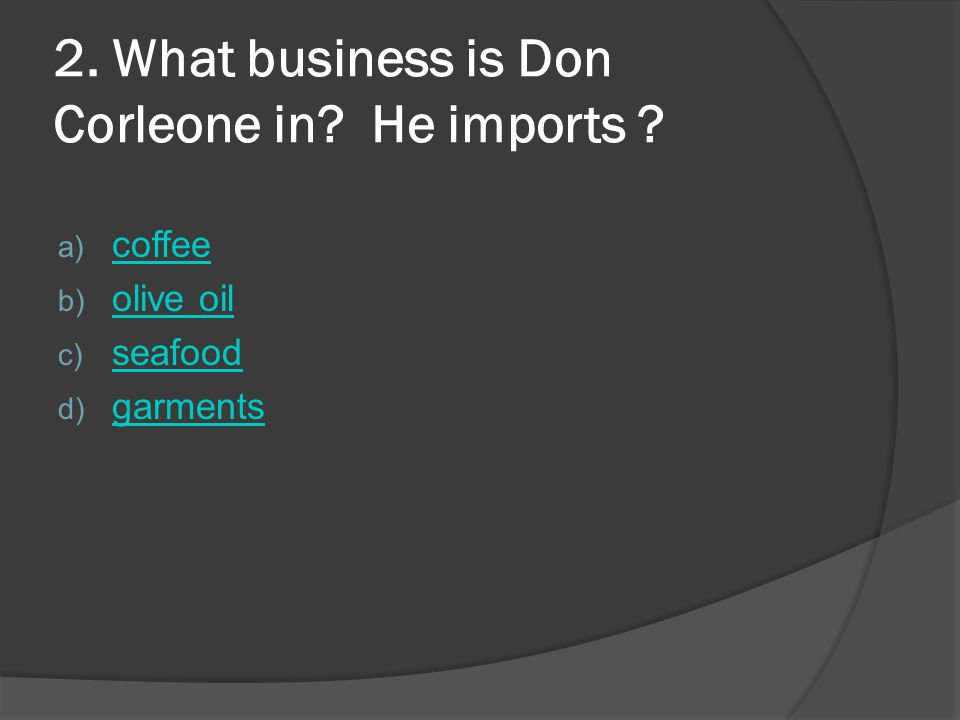 2.What business is Don Corleone in. He imports .