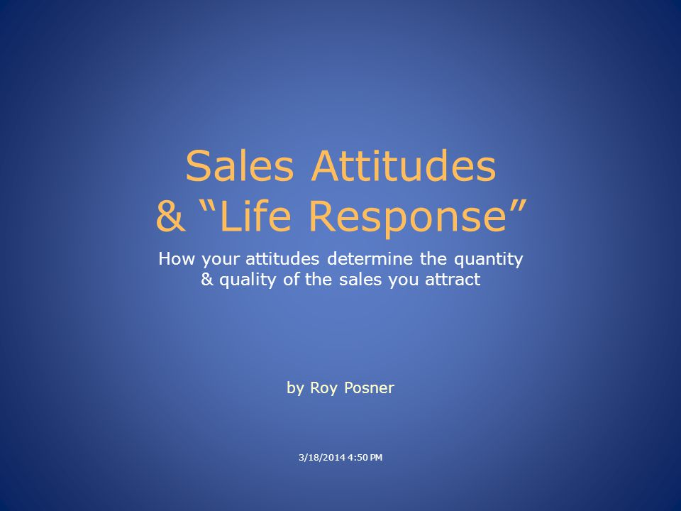 Sales Attitudes & Life Response How your attitudes determine the quantity & quality of the sales you attract 3/18/2014 4:50 PM by Roy Posner