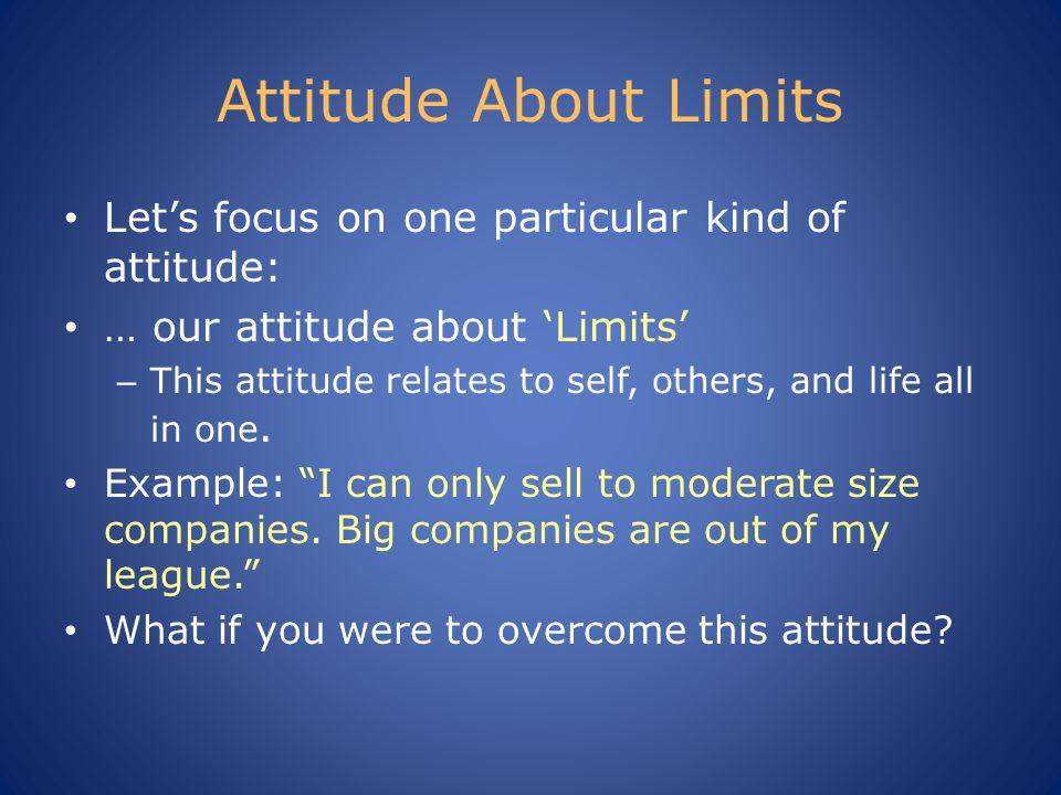 Attitude About Limits Let's focus on one particular kind of attitude: … our attitude about 'Limits' – This attitude relates to self, others, and life all in one.