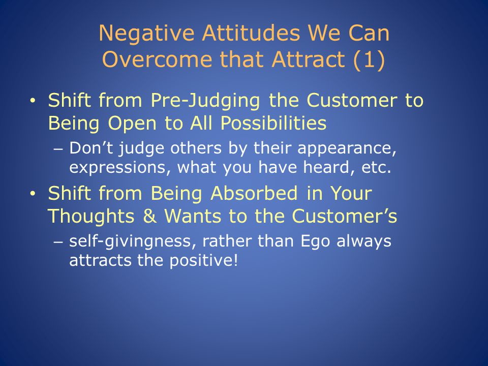 Negative Attitudes We Can Overcome that Attract (1) Shift from Pre-Judging the Customer to Being Open to All Possibilities – Don't judge others by their appearance, expressions, what you have heard, etc.