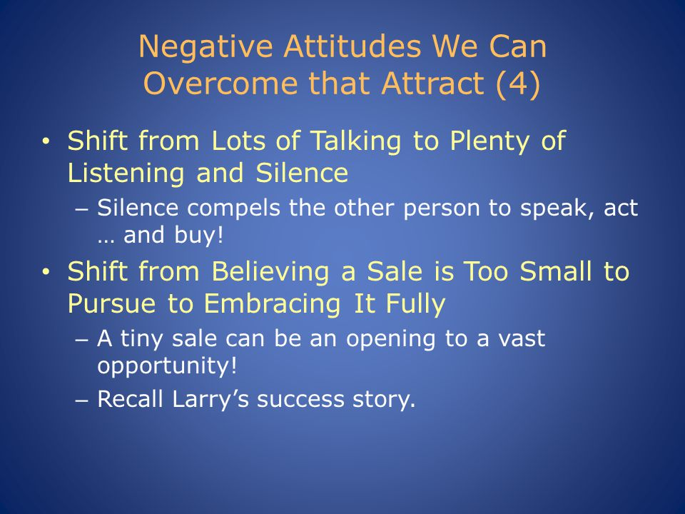 Negative Attitudes We Can Overcome that Attract (4) Shift from Lots of Talking to Plenty of Listening and Silence – Silence compels the other person to speak, act … and buy.