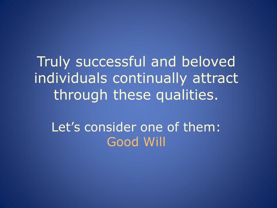 Truly successful and beloved individuals continually attract through these qualities.