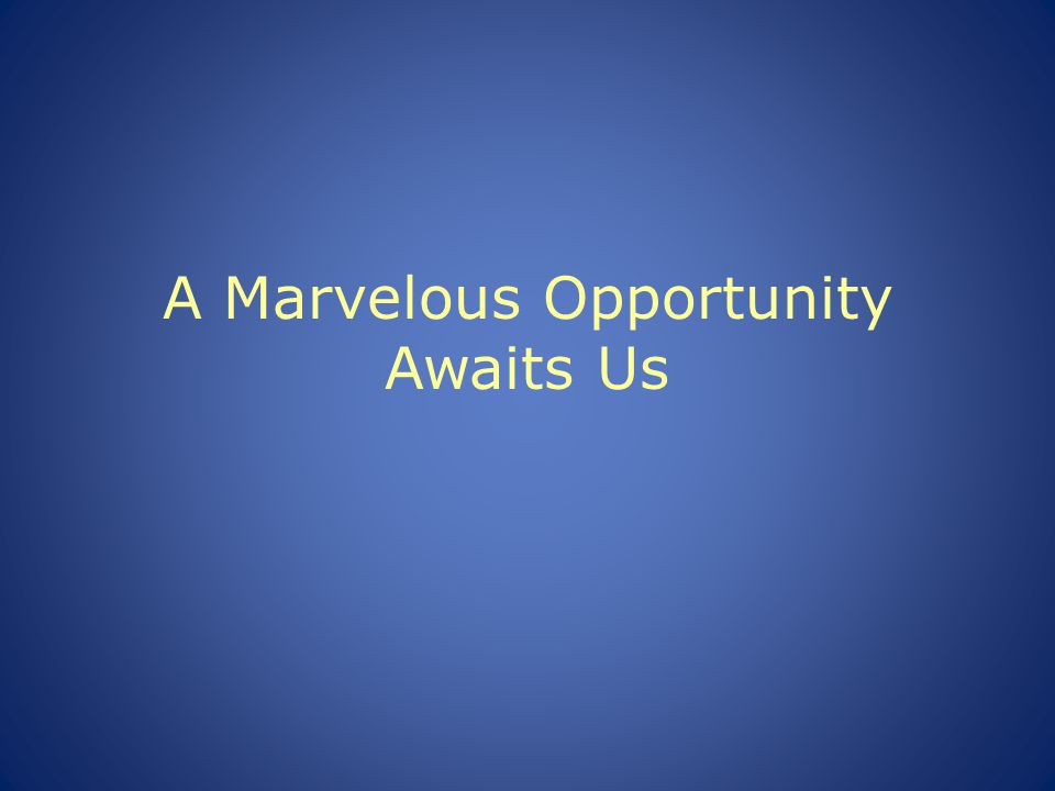 A Marvelous Opportunity Awaits Us