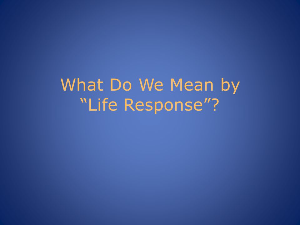 What Do We Mean by Life Response