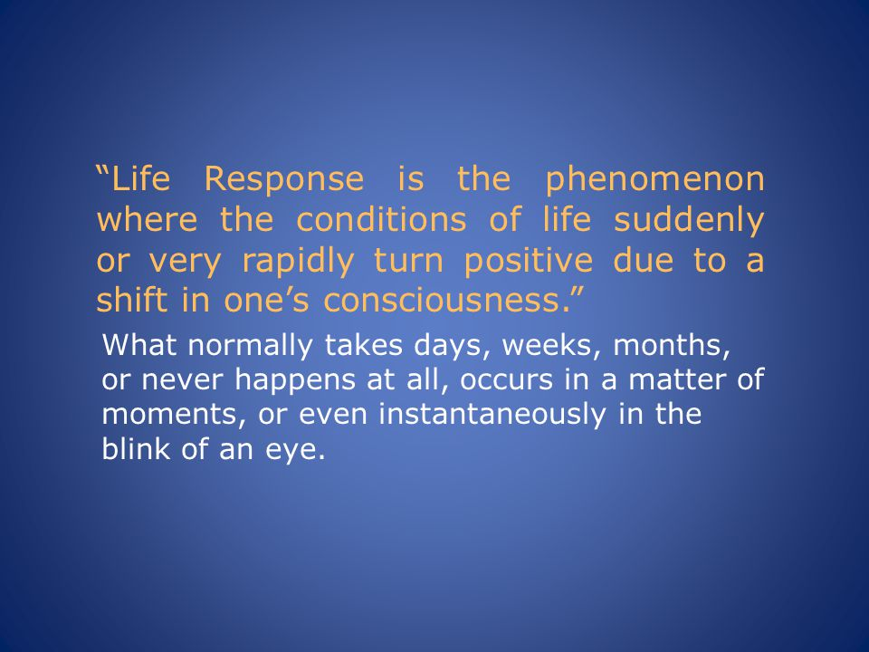 Life Response is the phenomenon where the conditions of life suddenly or very rapidly turn positive due to a shift in one's consciousness. What normally takes days, weeks, months, or never happens at all, occurs in a matter of moments, or even instantaneously in the blink of an eye.