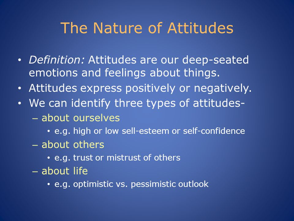 The Nature of Attitudes Definition: Attitudes are our deep-seated emotions and feelings about things.
