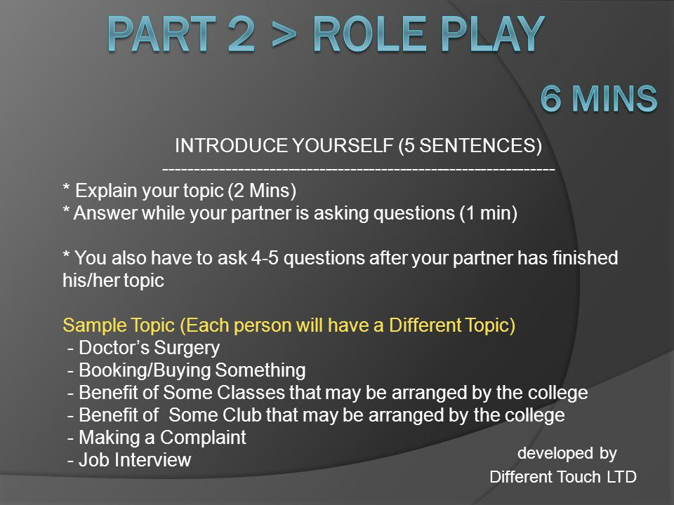 *Listen to your TOPIC properly * Request to allow for 1 min to make notes (if needed) * Choose Different Points to Talk About & explain each point * Explain Advantages and Disadvantages of the Topic * Share your personal experiences (based on the topic) *YOU NEED TO ASK at least 4-5 QUESTIONS TO YOUR PARTNER BASED ON what HE/SHE talks about.