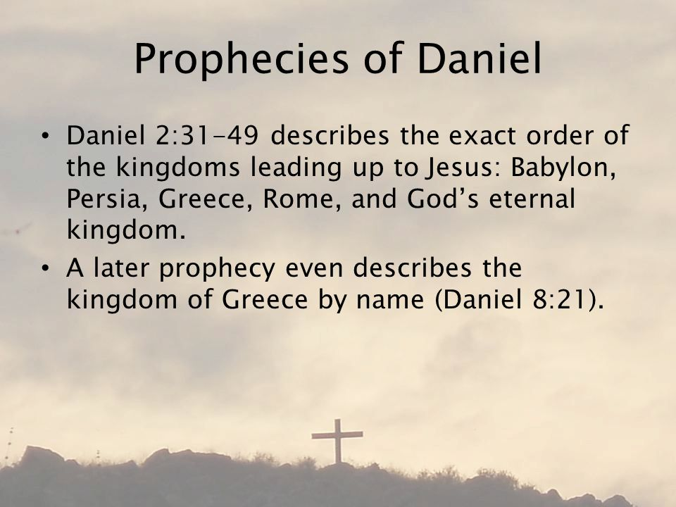 Prophecies of Daniel Daniel 2:31-49 describes the exact order of the kingdoms leading up to Jesus: Babylon, Persia, Greece, Rome, and God's eternal kingdom.