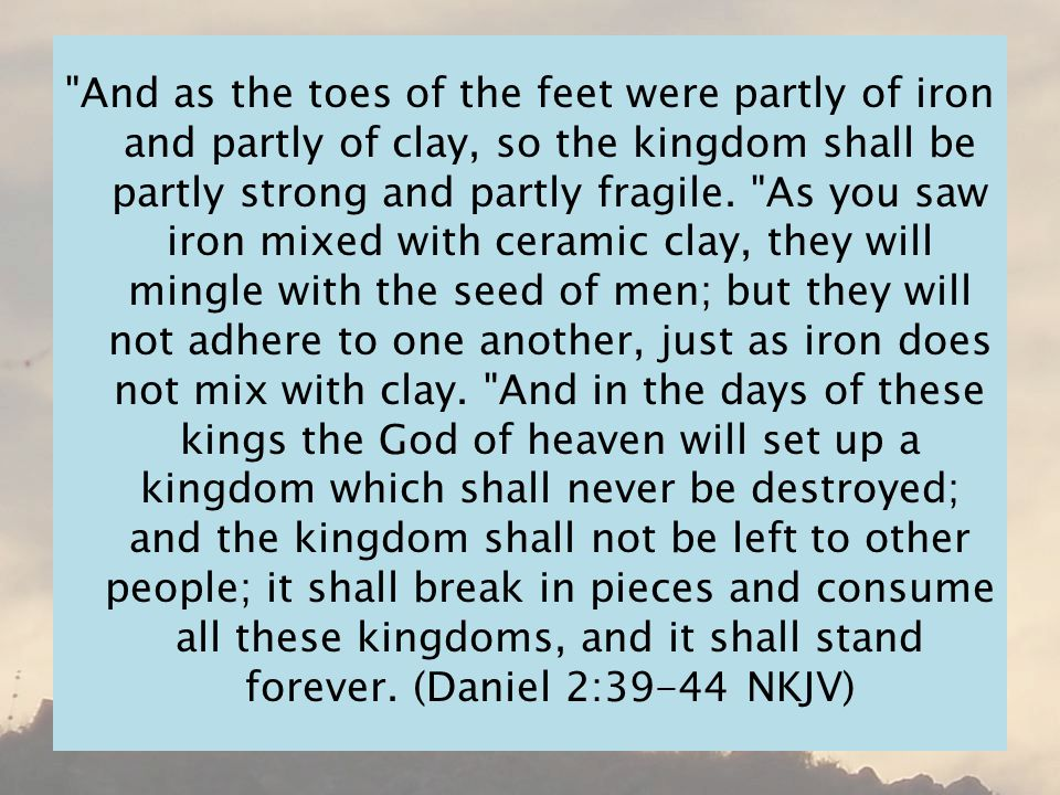 And as the toes of the feet were partly of iron and partly of clay, so the kingdom shall be partly strong and partly fragile.
