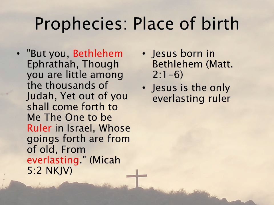 Prophecies: Place of birth But you, Bethlehem Ephrathah, Though you are little among the thousands of Judah, Yet out of you shall come forth to Me The One to be Ruler in Israel, Whose goings forth are from of old, From everlasting. (Micah 5:2 NKJV) Jesus born in Bethlehem (Matt.