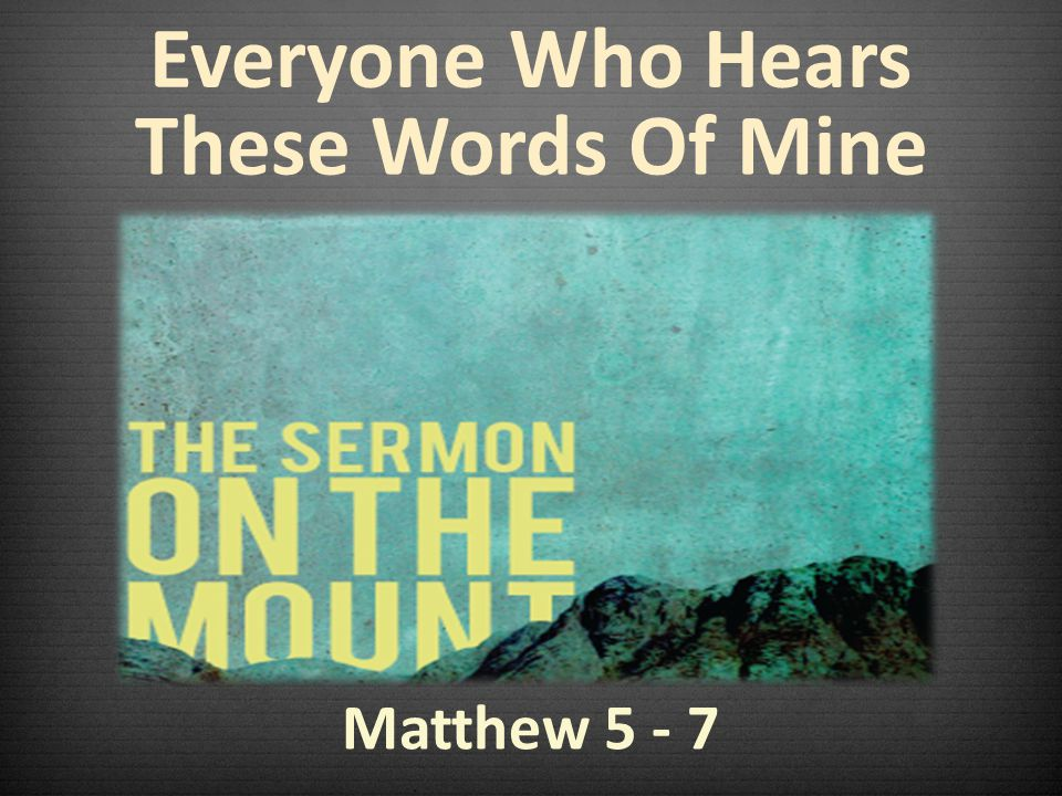 Matthew 5 - 7 Everyone Who Hears These Words Of Mine