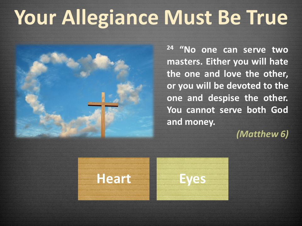 Your Allegiance Must Be True 24 No one can serve two masters.