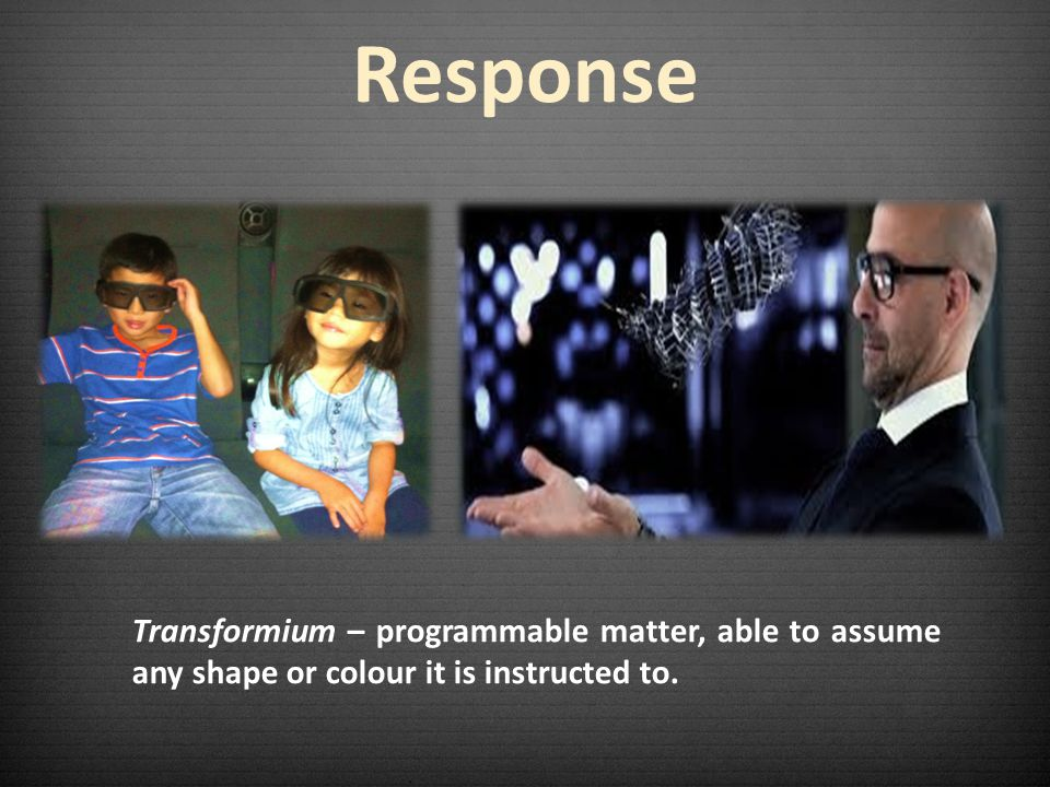 Response Transformium – programmable matter, able to assume any shape or colour it is instructed to.