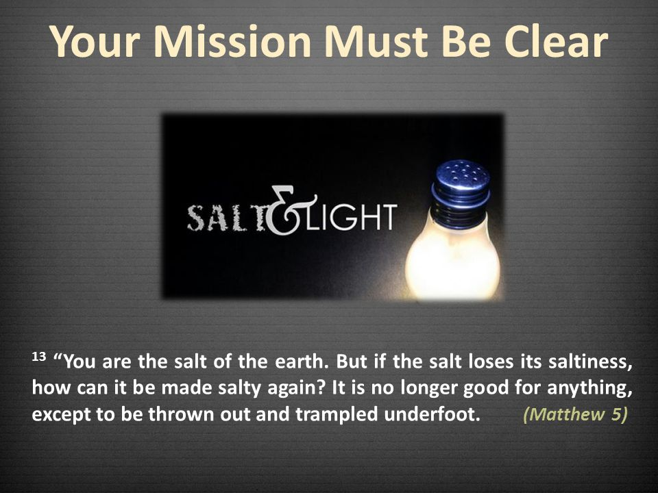 Your Mission Must Be Clear 13 You are the salt of the earth.