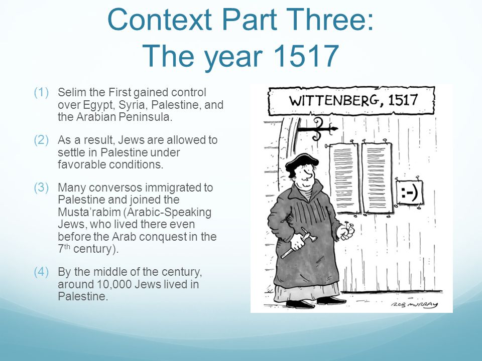 Context Part Three: The year 1517  Selim the First gained control over Egypt, Syria, Palestine, and the Arabian Peninsula.  As a result, Jews ar