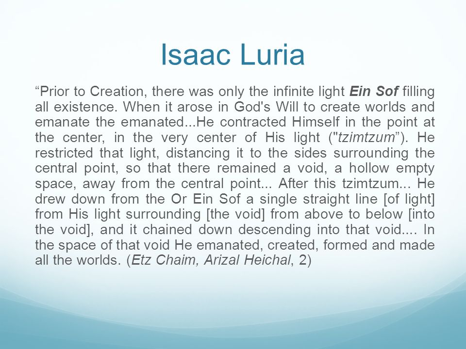 """Isaac Luria """"Prior to Creation, there was only the infinite light Ein Sof filling all existence. When it arose in God's Will to create worlds and eman"""