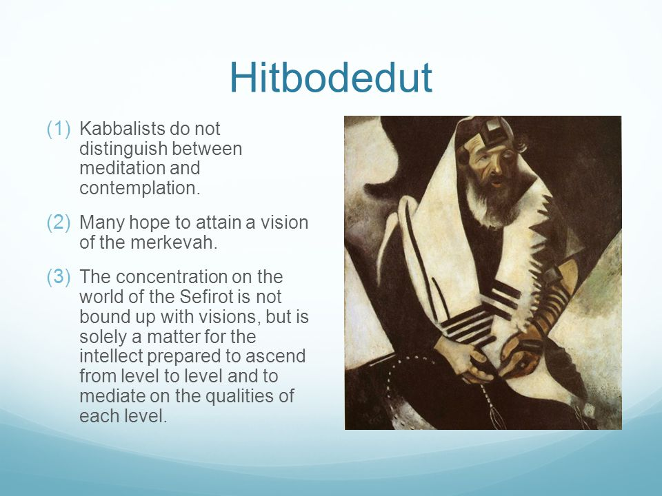 Hitbodedut  Kabbalists do not distinguish between meditation and contemplation.  Many hope to attain a vision of the merkevah.  The concentra