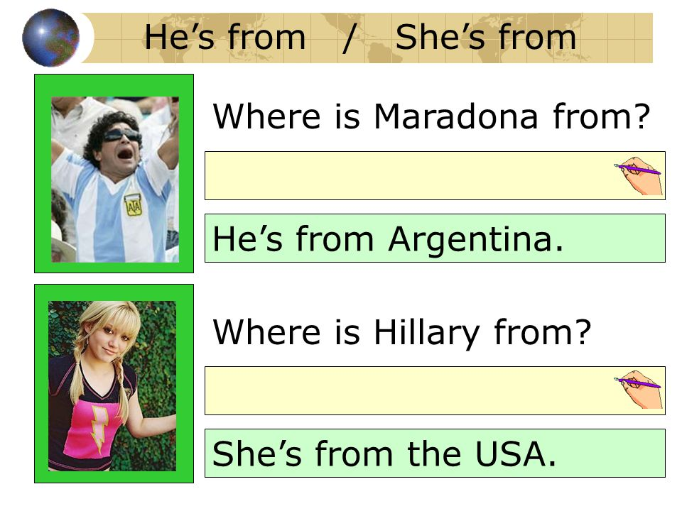 He's from / She's from Where is Maradona from? He's from Argentina. Where is Hillary from? She's from the USA.