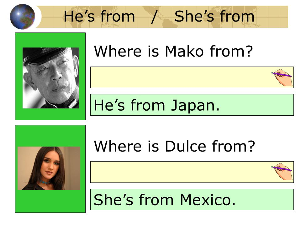 Where is Mako from? He's from Japan. Where is Dulce from? She's from Mexico. He's from / She's from