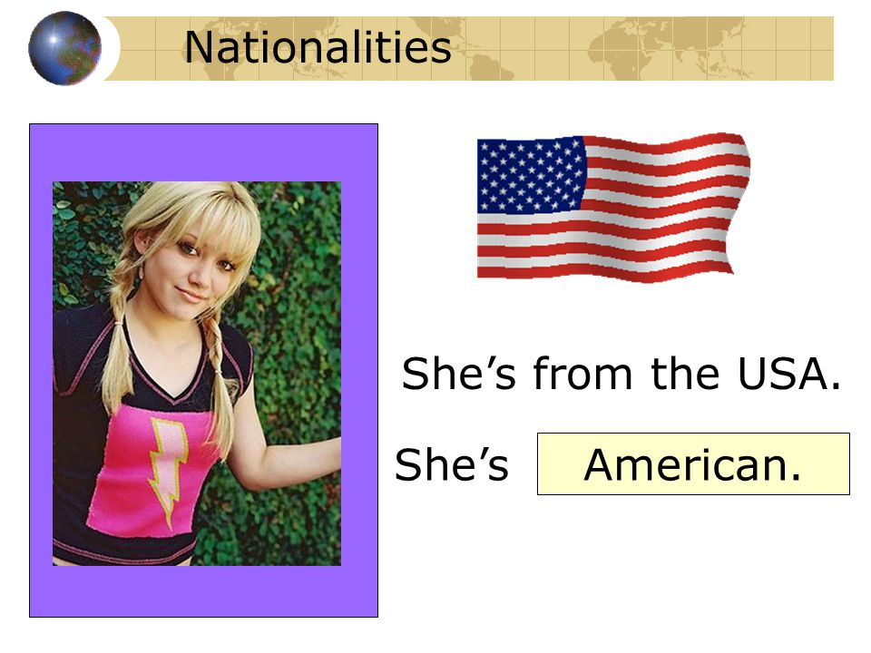 Nationalities She's from the USA. She's American.