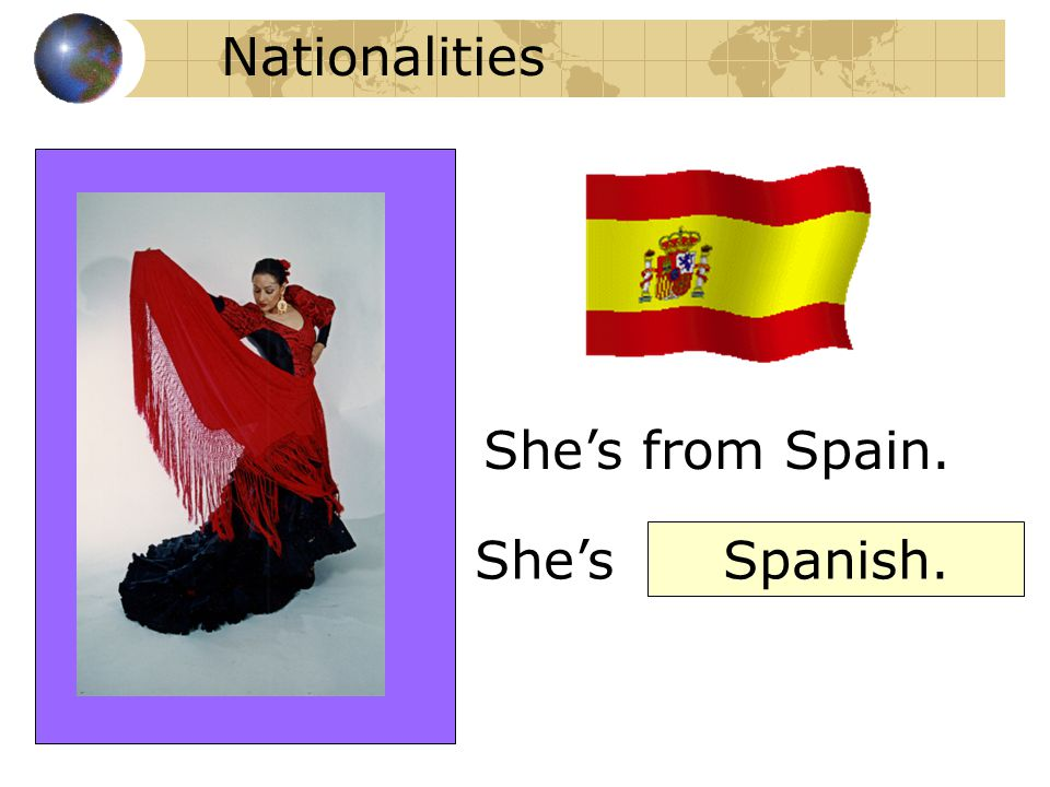 Nationalities She's from Spain. She's Spanish.