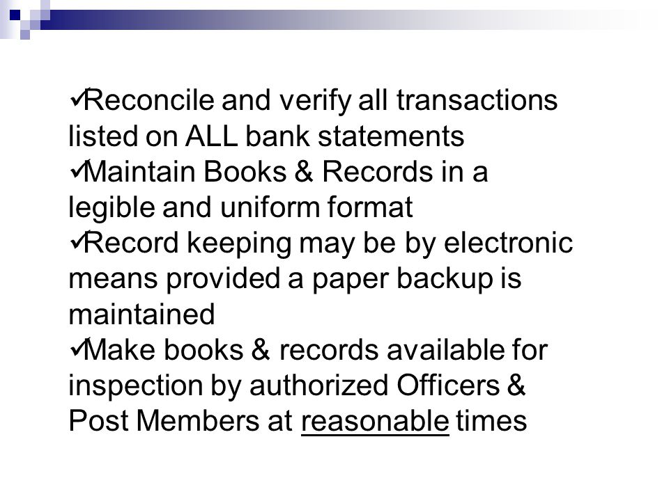 Reconcile and verify all transactions listed on ALL bank statements Maintain Books & Records in a legible and uniform format Record keeping may be by