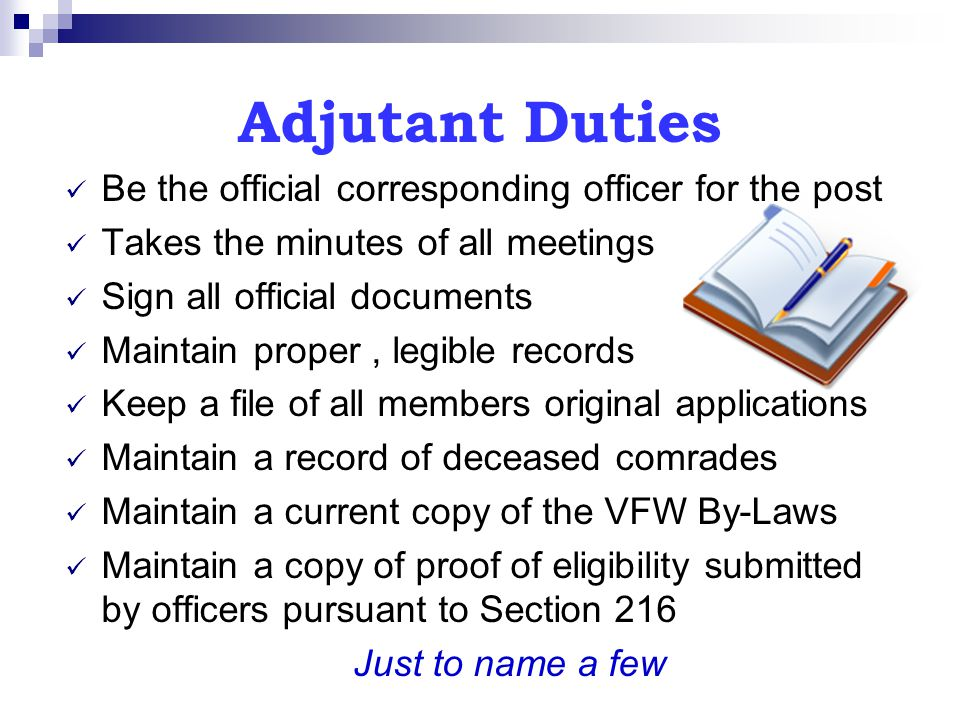 Adjutant Duties Be the official corresponding officer for the post Takes the minutes of all meetings Sign all official documents Maintain proper, legi