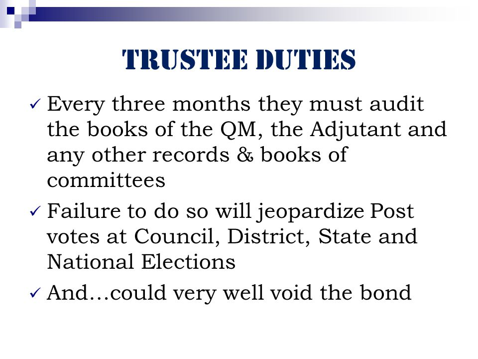 Trustee Duties Every three months they must audit the books of the QM, the Adjutant and any other records & books of committees Failure to do so will