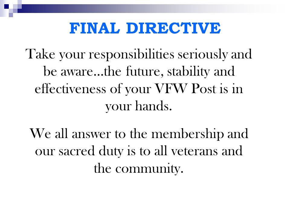 FINAL DIRECTIVE Take your responsibilities seriously and be aware…the future, stability and effectiveness of your VFW Post is in your hands. We all an