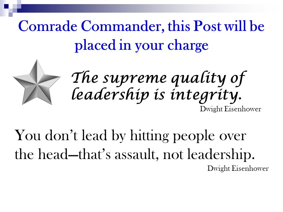 Comrade Commander, this Post will be placed in your charge The supreme quality of leadership is integrity. Dwight Eisenhower You don't lead by hitting