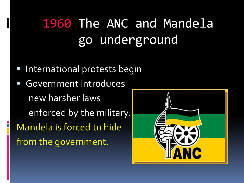 1960 The ANC and Mandela go underground  International protests begin  Government introduces new harsher laws enforced by the military. Mandela is f