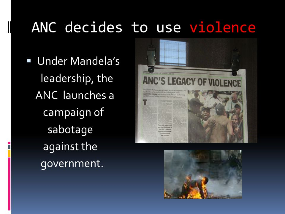 ANC decides to use violence  Under Mandela's leadership, the ANC launches a campaign of sabotage against the government.