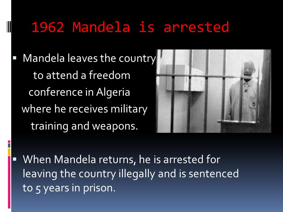 1962 Mandela is arrested  Mandela leaves the country to attend a freedom conference in Algeria where he receives military training and weapons.  Whe