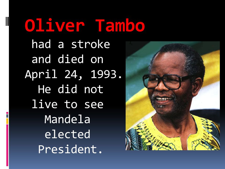 Oliver Tambo had a stroke and died on April 24, 1993. He did not live to see Mandela elected President.