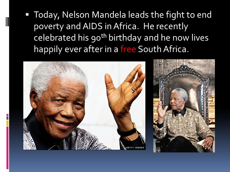  Today, Nelson Mandela leads the fight to end poverty and AIDS in Africa. He recently celebrated his 90 th birthday and he now lives happily ever aft