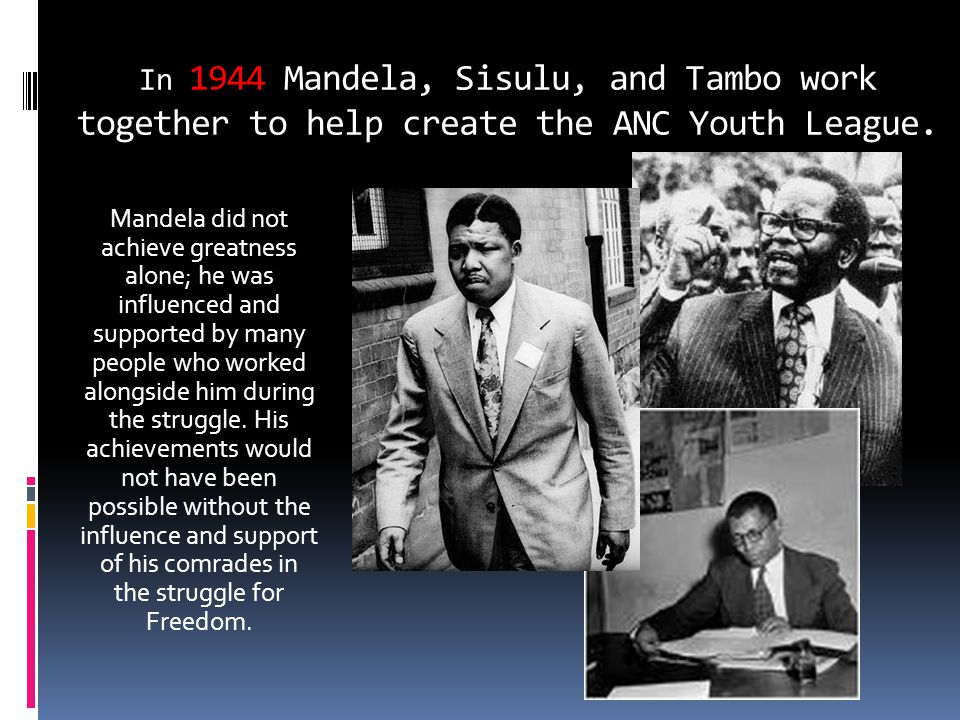 In 1944 Mandela, Sisulu, and Tambo work together to help create the ANC Youth League. Mandela did not achieve greatness alone; he was influenced and s