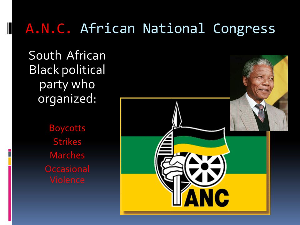 A.N.C. African National Congress South African Black political party who organized: Boycotts Strikes Marches Occasional Violence