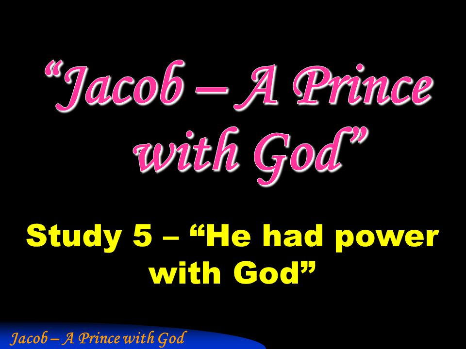 "Jacob – A Prince with God Study 5 – ""He had power with God"""