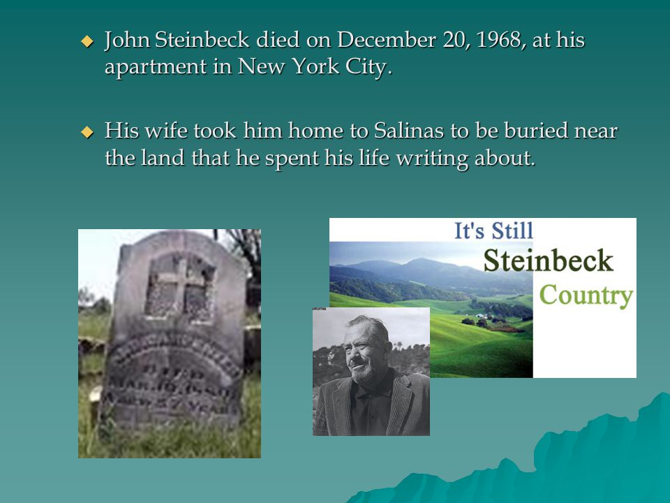  John Steinbeck died on December 20, 1968, at his apartment in New York City.  His wife took him home to Salinas to be buried near the land that he