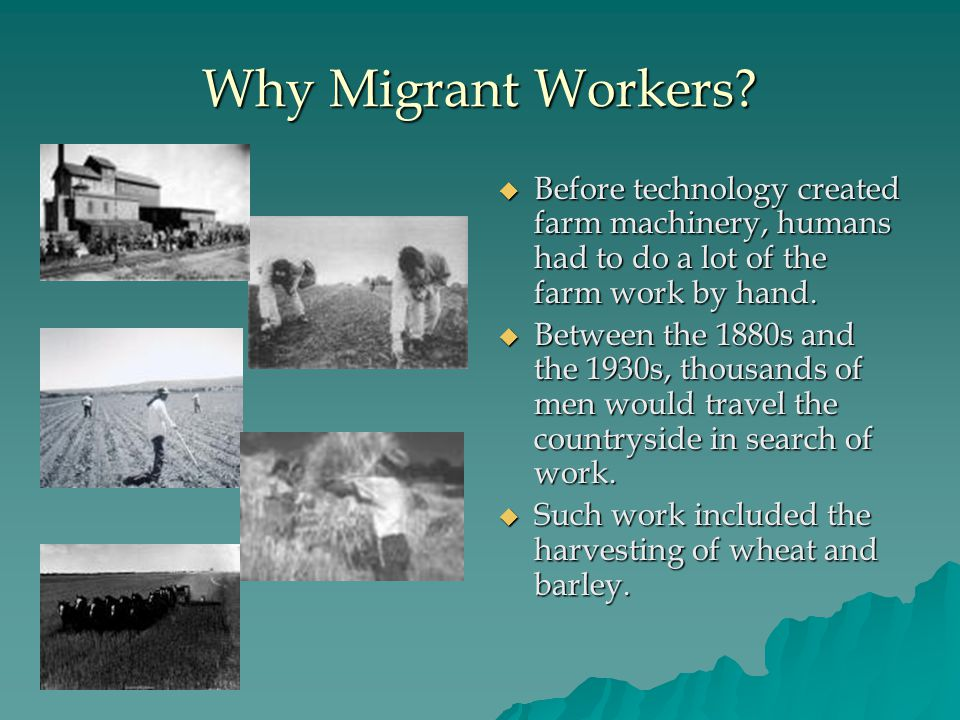 Why Migrant Workers?  Before technology created farm machinery, humans had to do a lot of the farm work by hand.  Between the 1880s and the 1930s, t